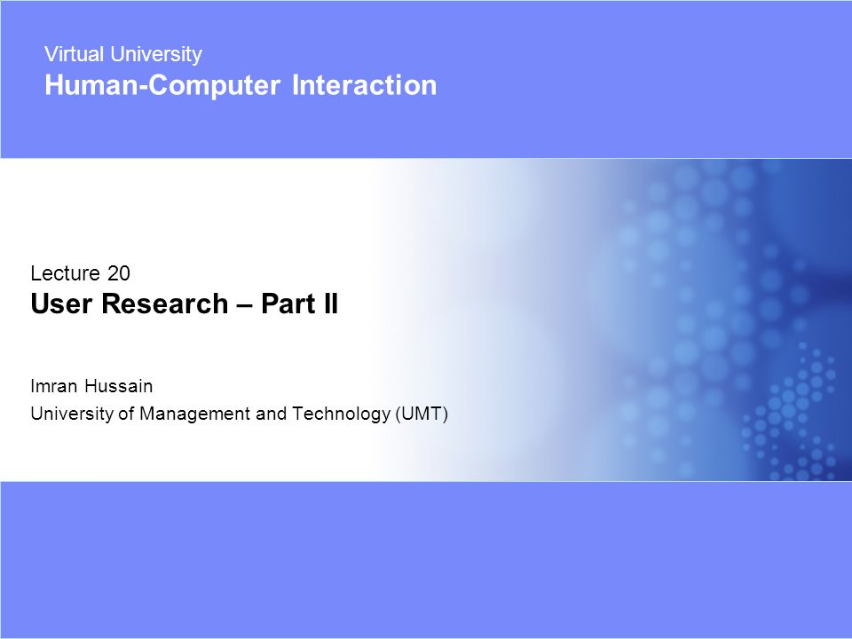 Virtual University - Human Computer Interaction 1 © Imran Hussain | UMT Imran Hussain University of Management and Technology (UMT) Lecture 20 User Research – Part II Virtual University Human-Computer Interaction