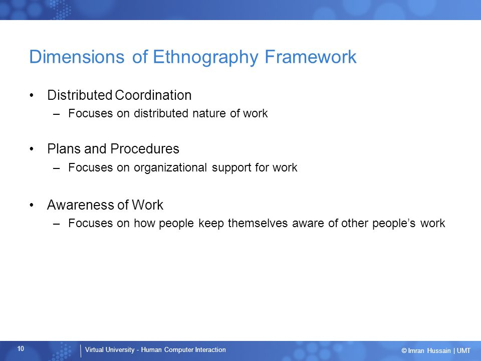 Virtual University - Human Computer Interaction 10 © Imran Hussain | UMT Dimensions of Ethnography Framework Distributed Coordination –Focuses on distributed nature of work Plans and Procedures –Focuses on organizational support for work Awareness of Work –Focuses on how people keep themselves aware of other people's work