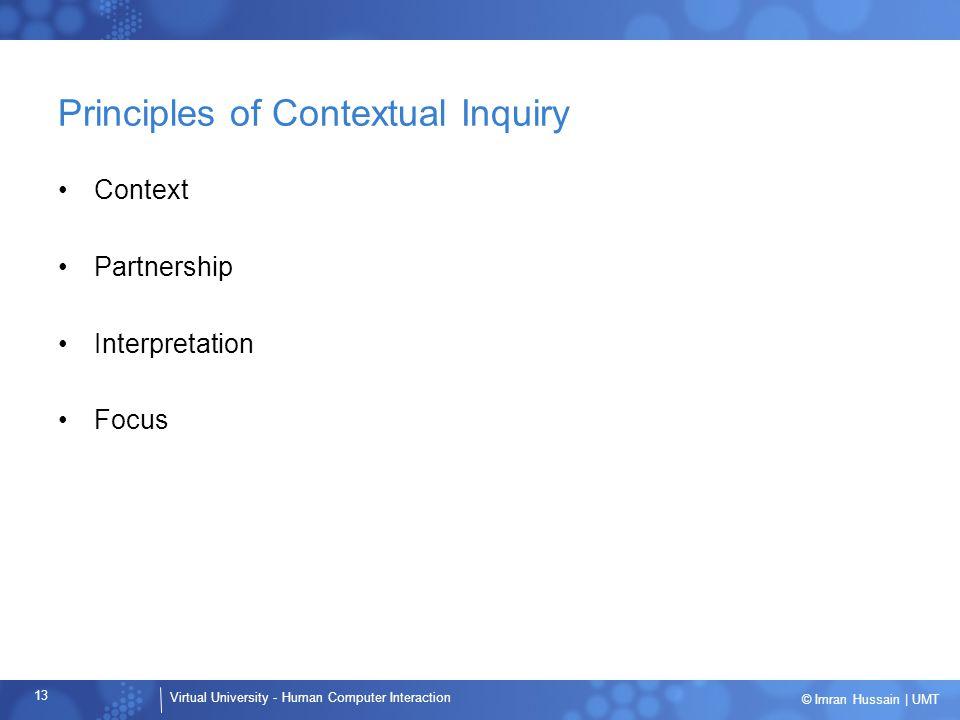 Virtual University - Human Computer Interaction 13 © Imran Hussain | UMT Principles of Contextual Inquiry Context Partnership Interpretation Focus