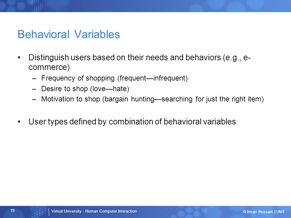 Virtual University - Human Computer Interaction 19 © Imran Hussain | UMT Behavioral Variables Distinguish users based on their needs and behaviors (e.