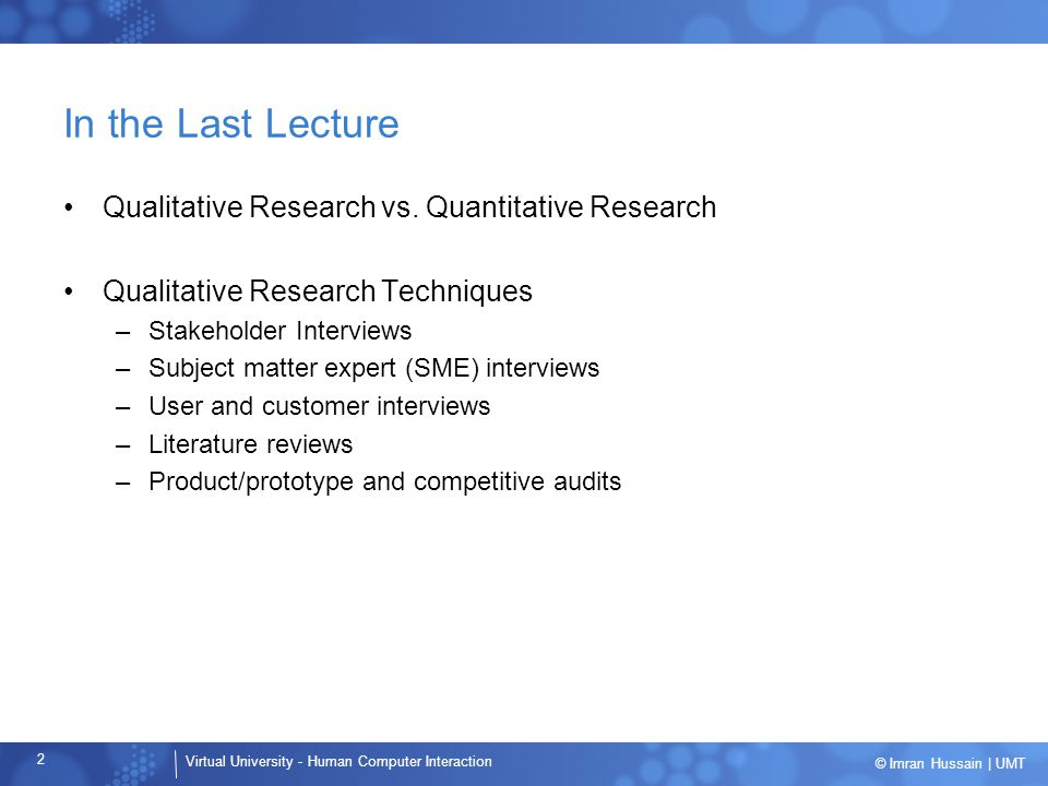 Virtual University - Human Computer Interaction 2 © Imran Hussain | UMT In the Last Lecture Qualitative Research vs.