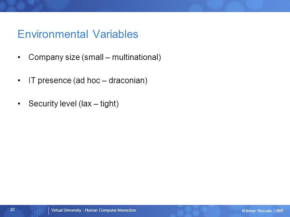 Virtual University - Human Computer Interaction 22 © Imran Hussain | UMT Environmental Variables Company size (small – multinational) IT presence (ad hoc – draconian) Security level (lax – tight)