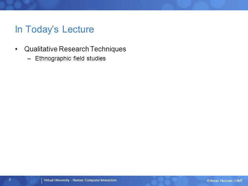 Virtual University - Human Computer Interaction 3 © Imran Hussain   UMT In Today's Lecture Qualitative Research Techniques –Ethnographic field studies