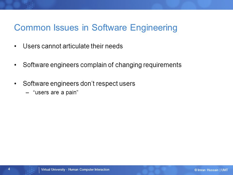 Virtual University - Human Computer Interaction 4 © Imran Hussain | UMT Common Issues in Software Engineering Users cannot articulate their needs Software engineers complain of changing requirements Software engineers don't respect users – users are a pain
