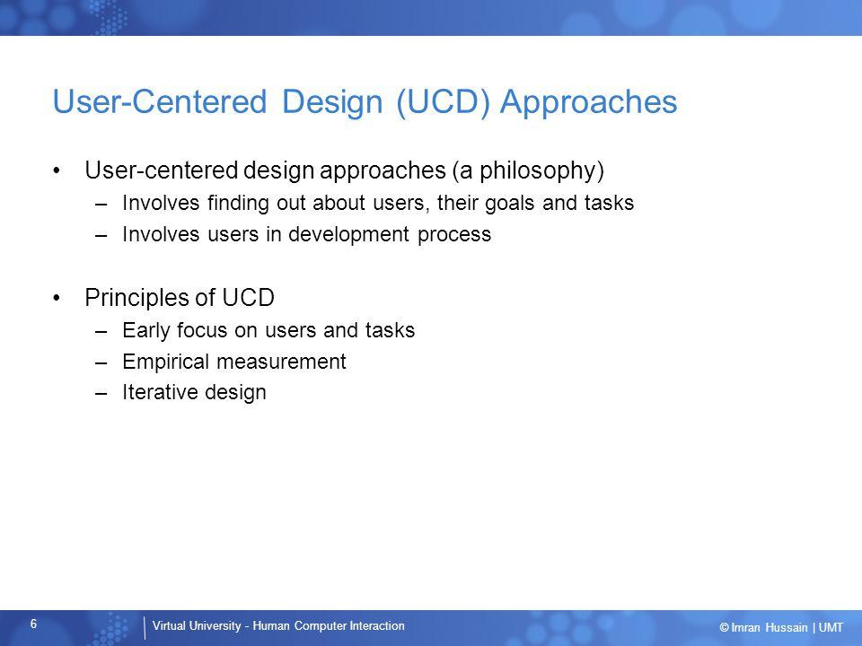 Virtual University - Human Computer Interaction 6 © Imran Hussain | UMT User-Centered Design (UCD) Approaches User-centered design approaches (a philo