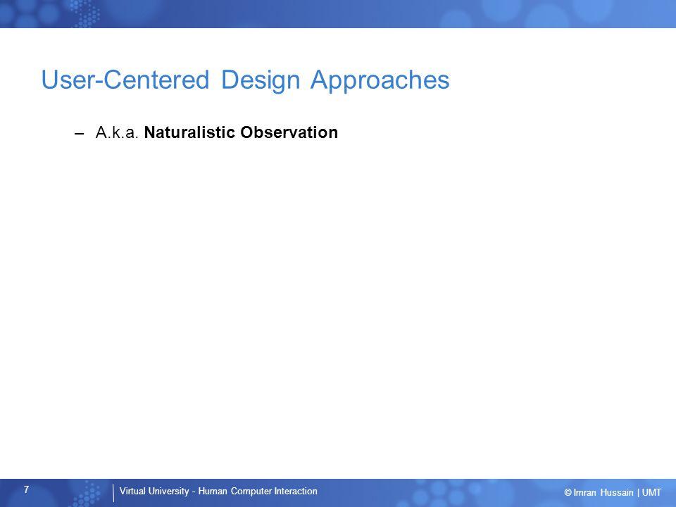 Virtual University - Human Computer Interaction 7 © Imran Hussain | UMT User-Centered Design Approaches –A.k.a.