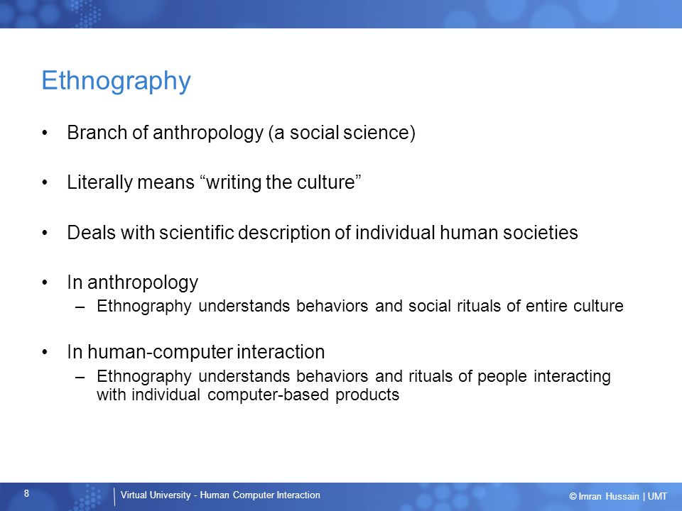 Virtual University - Human Computer Interaction 8 © Imran Hussain | UMT Ethnography Branch of anthropology (a social science) Literally means writing the culture Deals with scientific description of individual human societies In anthropology –Ethnography understands behaviors and social rituals of entire culture In human-computer interaction –Ethnography understands behaviors and rituals of people interacting with individual computer-based products