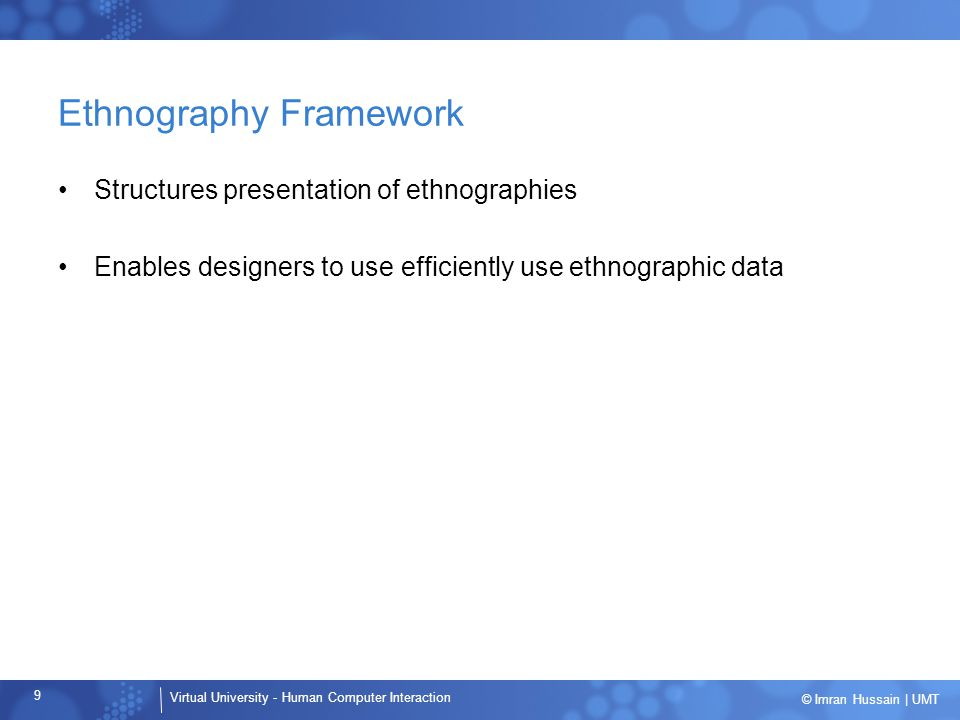 Virtual University - Human Computer Interaction 9 © Imran Hussain | UMT Ethnography Framework Structures presentation of ethnographies Enables designers to use efficiently use ethnographic data