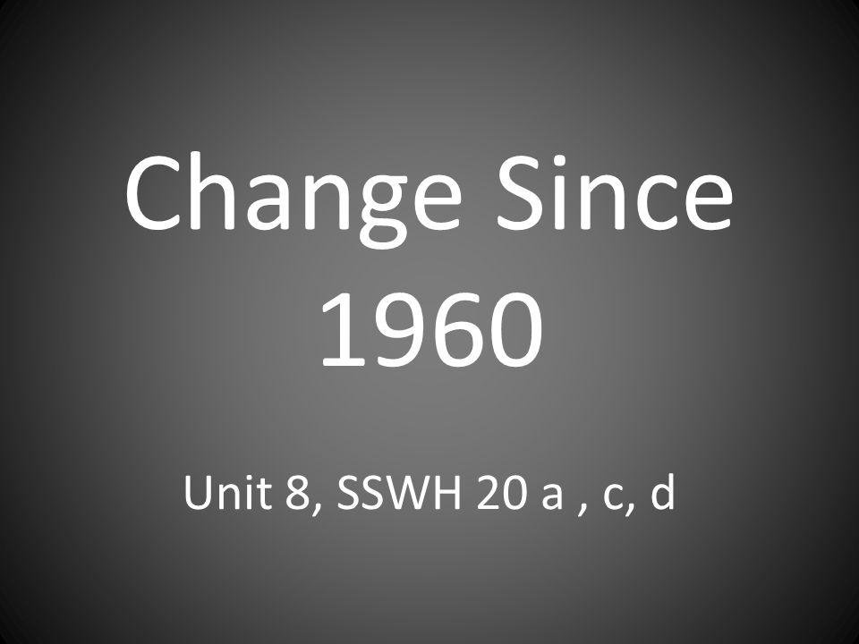 Change Since 1960 Unit 8, SSWH 20 a, c, d
