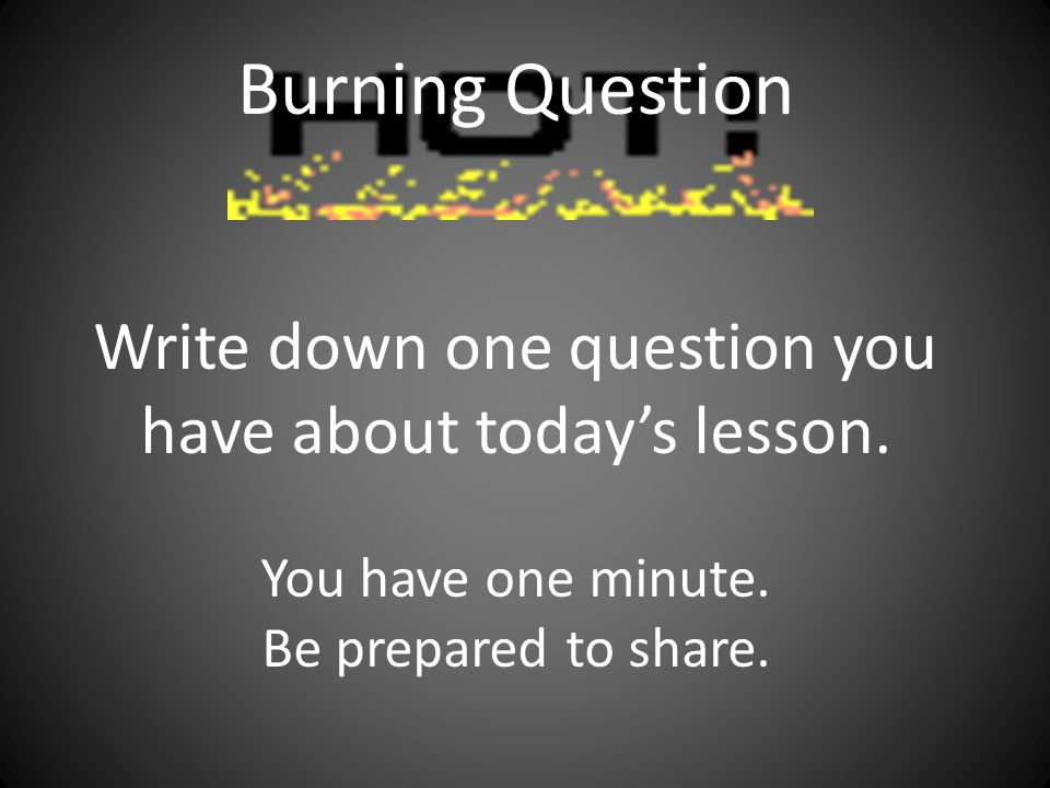 Burning Question Write down one question you have about today's lesson. You have one minute. Be prepared to share.