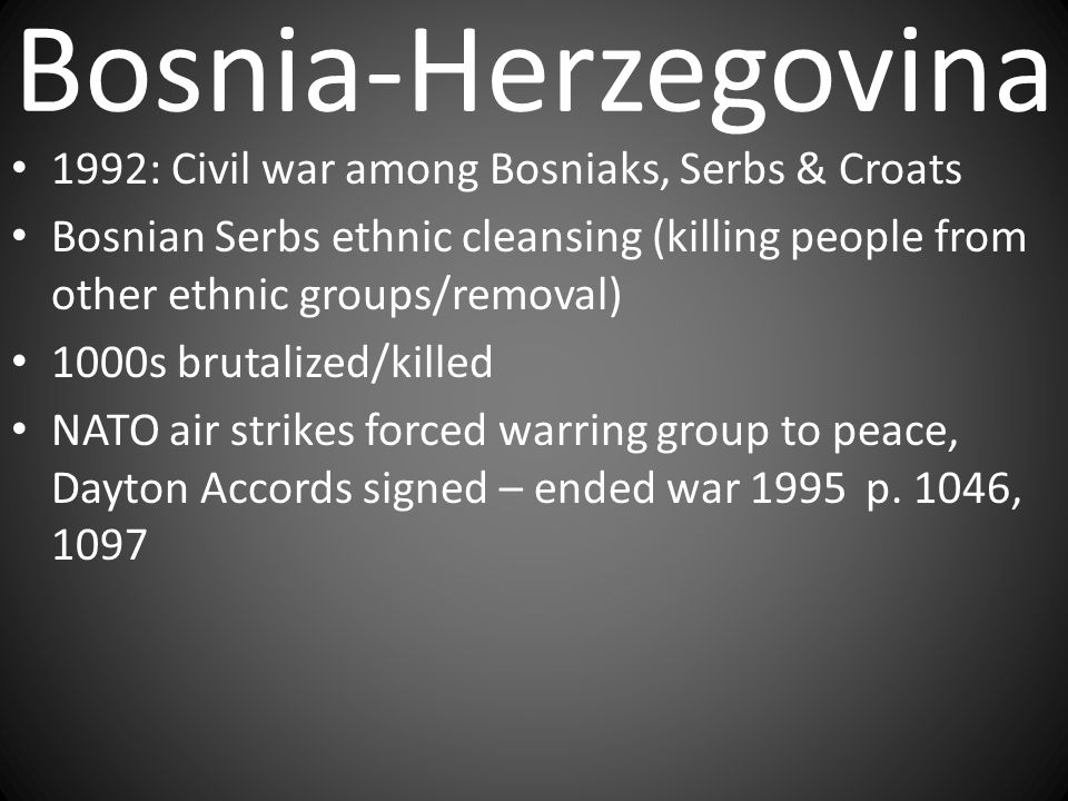 Bosnia-Herzegovina 1992: Civil war among Bosniaks, Serbs & Croats Bosnian Serbs ethnic cleansing (killing people from other ethnic groups/removal) 100