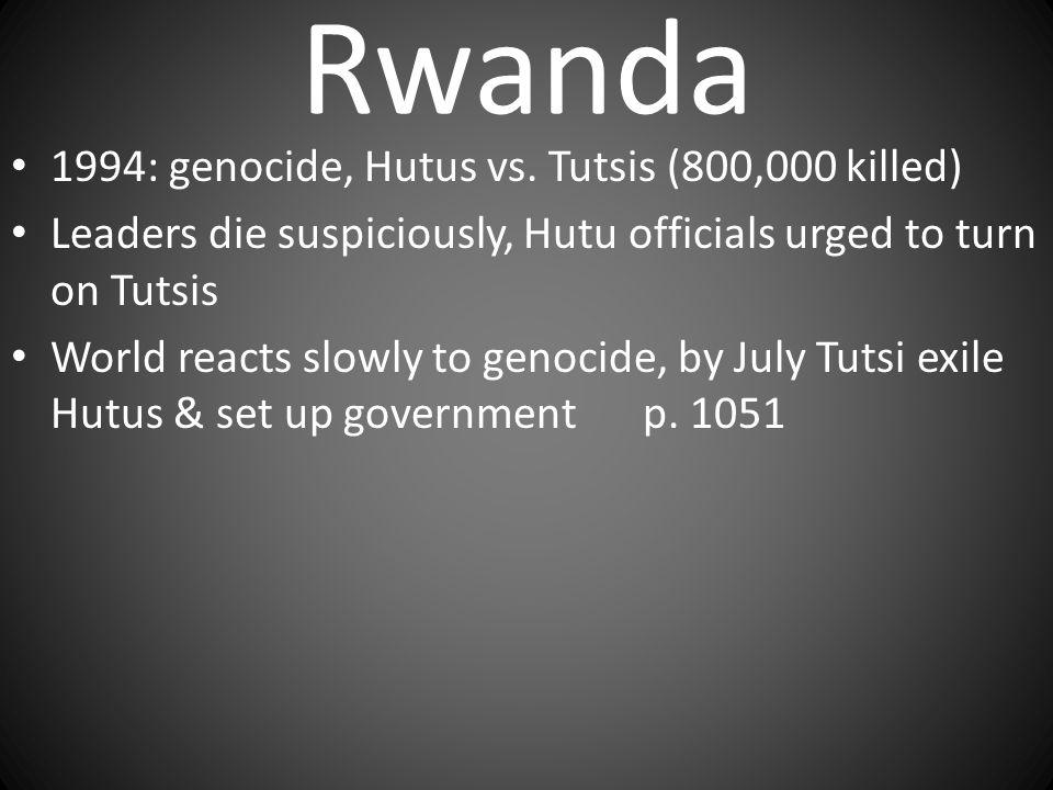 Rwanda 1994: genocide, Hutus vs. Tutsis (800,000 killed) Leaders die suspiciously, Hutu officials urged to turn on Tutsis World reacts slowly to genoc