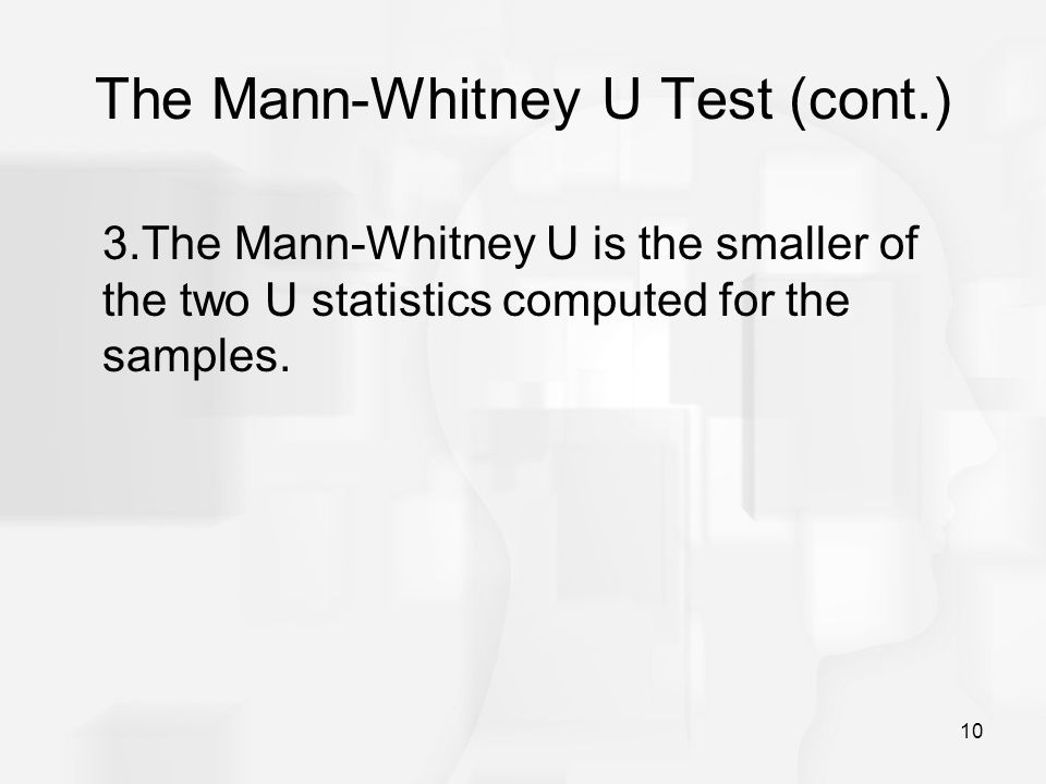 10 The Mann-Whitney U Test (cont.) 3.The Mann-Whitney U is the smaller of the two U statistics computed for the samples.
