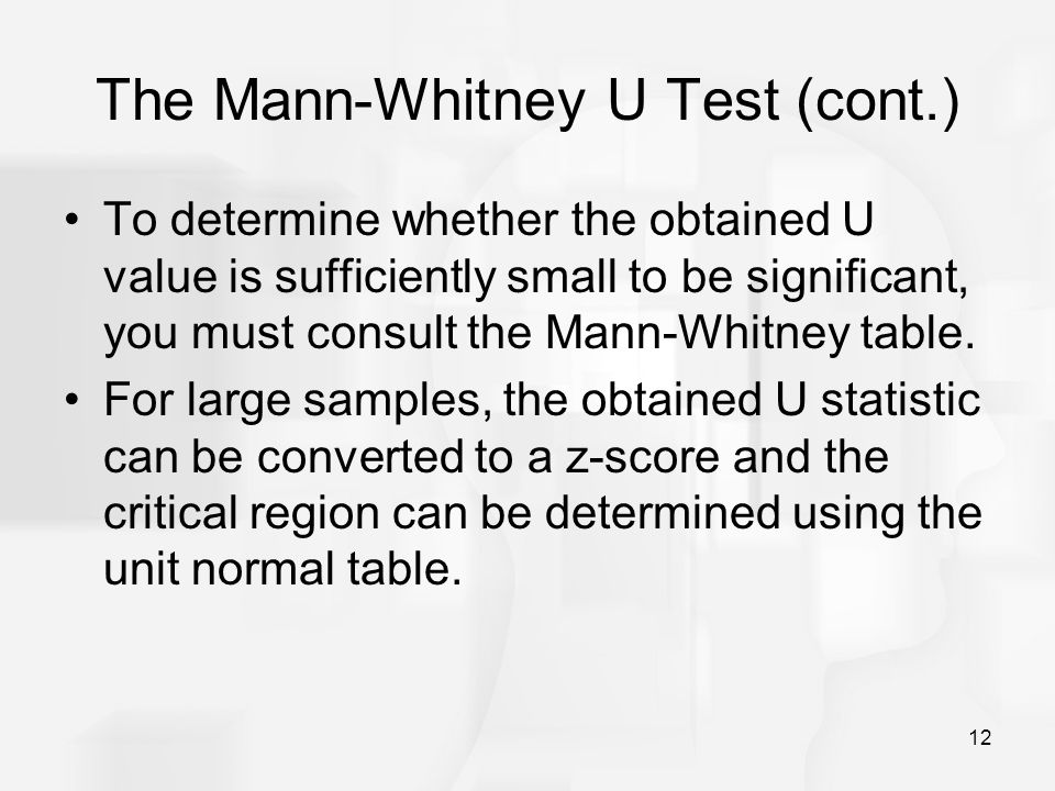 12 The Mann-Whitney U Test (cont.) To determine whether the obtained U value is sufficiently small to be significant, you must consult the Mann-Whitney table.