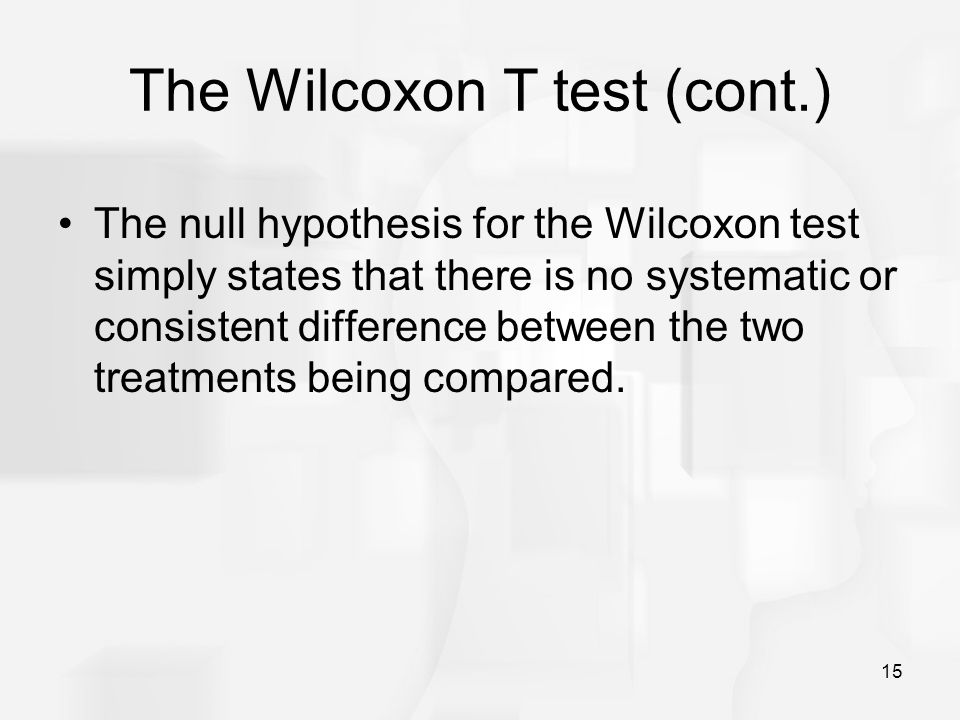 15 The Wilcoxon T test (cont.) The null hypothesis for the Wilcoxon test simply states that there is no systematic or consistent difference between th