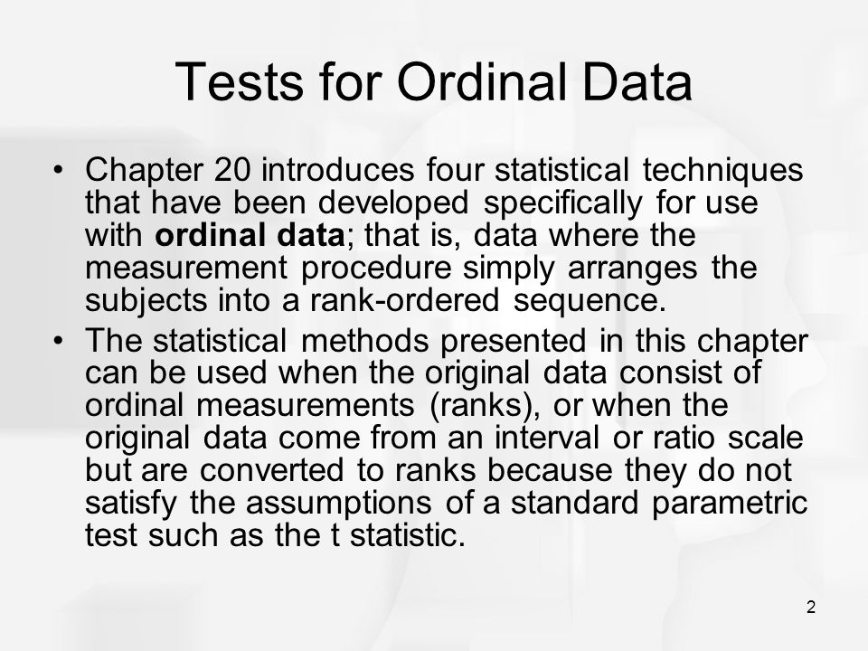 2 Tests for Ordinal Data Chapter 20 introduces four statistical techniques that have been developed specifically for use with ordinal data; that is, data where the measurement procedure simply arranges the subjects into a rank-ordered sequence.