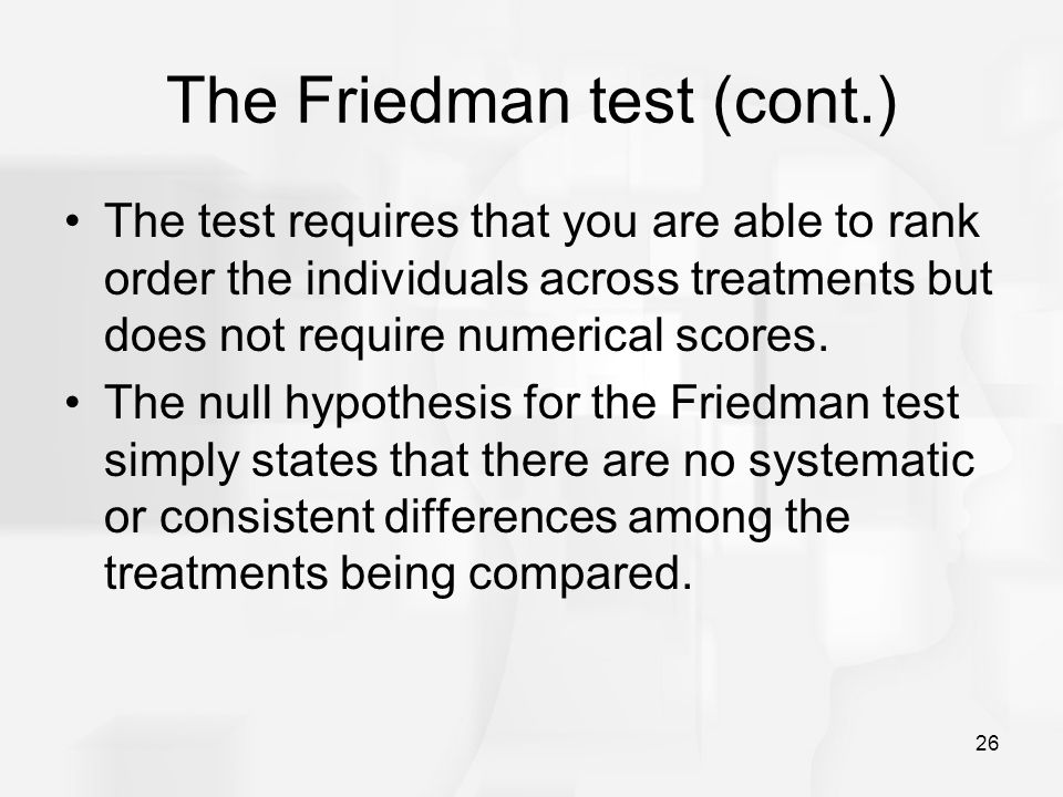 26 The Friedman test (cont.) The test requires that you are able to rank order the individuals across treatments but does not require numerical scores.