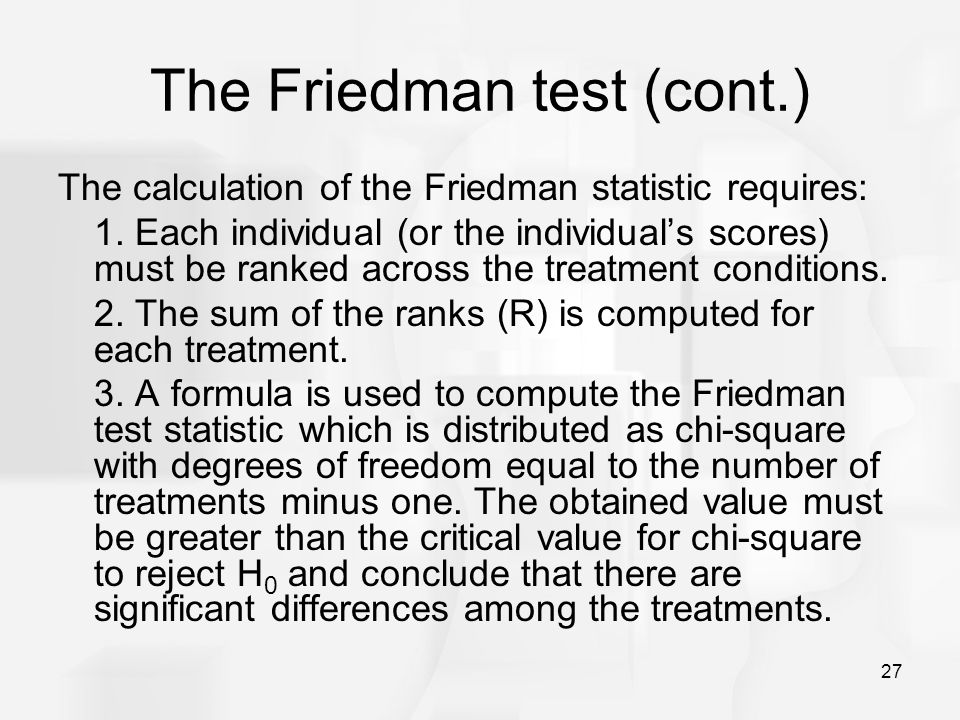 27 The Friedman test (cont.) The calculation of the Friedman statistic requires: 1. Each individual (or the individual's scores) must be ranked across