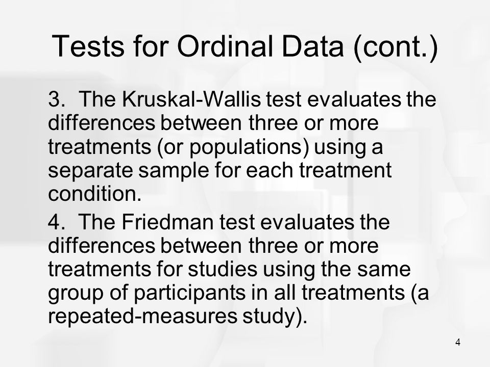 4 Tests for Ordinal Data (cont.) 3.The Kruskal-Wallis test evaluates the differences between three or more treatments (or populations) using a separat