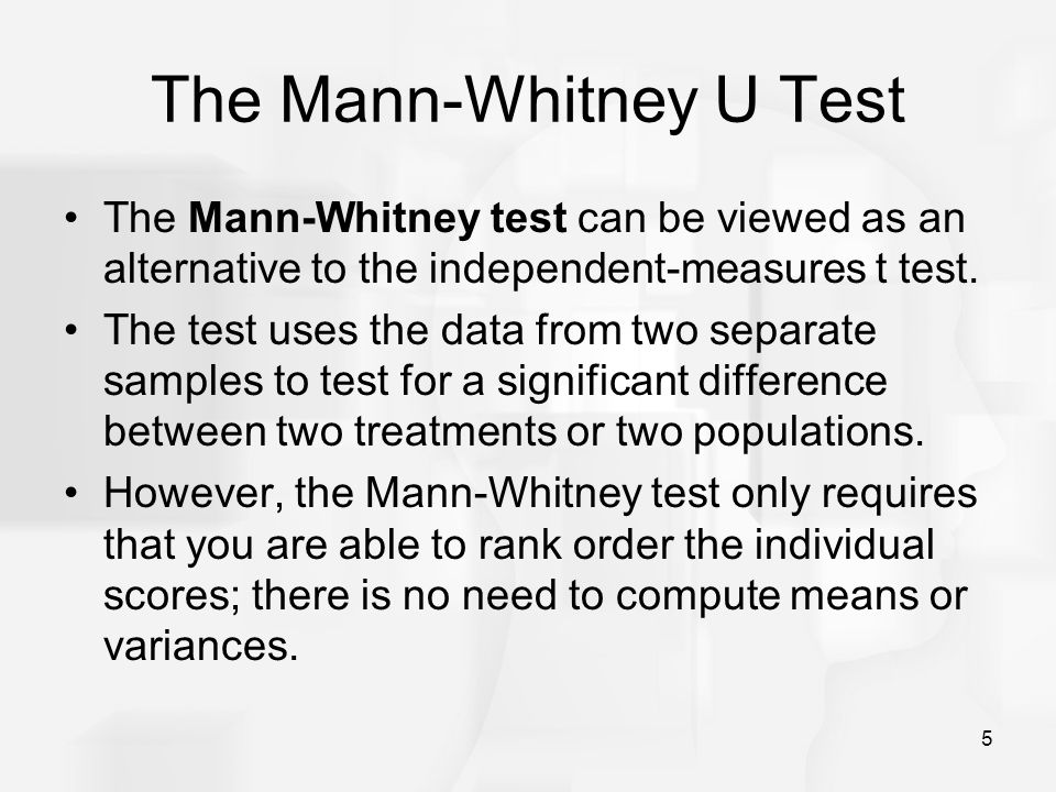 5 The Mann-Whitney U Test The Mann-Whitney test can be viewed as an alternative to the independent-measures t test.