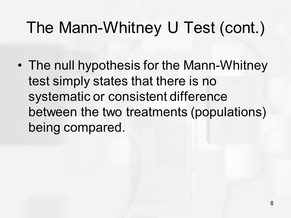 6 The Mann-Whitney U Test (cont.) The null hypothesis for the Mann-Whitney test simply states that there is no systematic or consistent difference between the two treatments (populations) being compared.