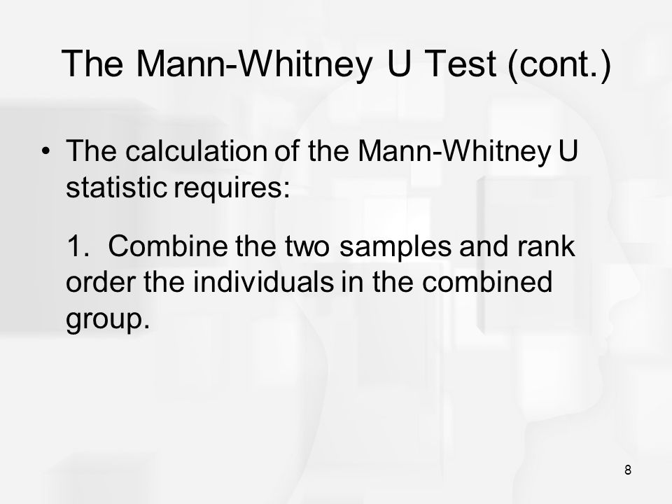 8 The Mann-Whitney U Test (cont.) The calculation of the Mann-Whitney U statistic requires: 1.Combine the two samples and rank order the individuals in the combined group.
