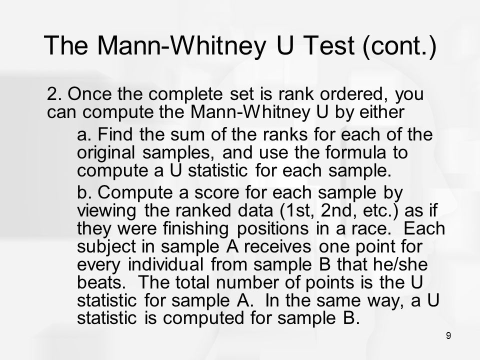 9 The Mann-Whitney U Test (cont.) 2. Once the complete set is rank ordered, you can compute the Mann-Whitney U by either a. Find the sum of the ranks