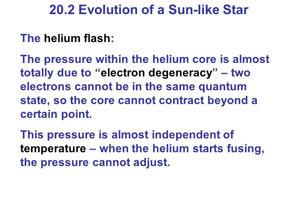 "20.2 Evolution of a Sun-like Star The helium flash: The pressure within the helium core is almost totally due to ""electron degeneracy"" – two electrons"
