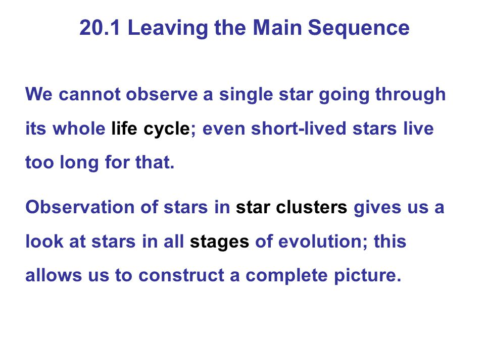 20.1 Leaving the Main Sequence We cannot observe a single star going through its whole life cycle; even short-lived stars live too long for that. Obse