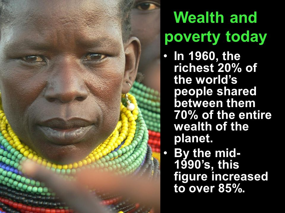 Wealth and poverty today In 1960, the richest 20% of the world's people shared between them 70% of the entire wealth of the planet. By the mid- 1990's