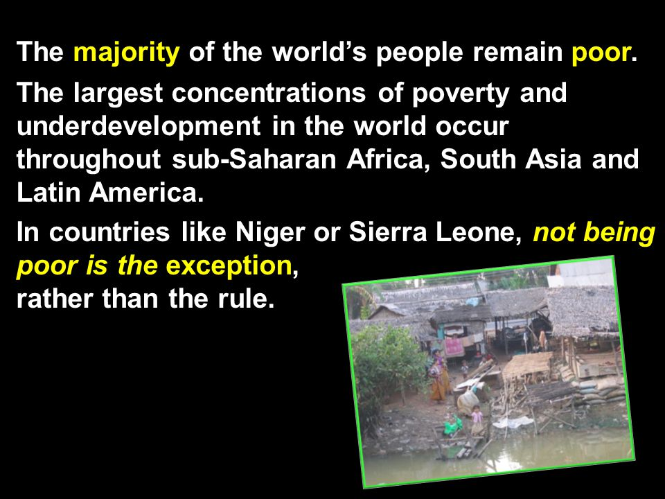 The majority of the world's people remain poor. The largest concentrations of poverty and underdevelopment in the world occur throughout sub-Saharan A