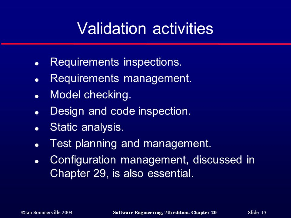 ©Ian Sommerville 2004Software Engineering, 7th edition. Chapter 20 Slide 13 Validation activities l Requirements inspections. l Requirements managemen