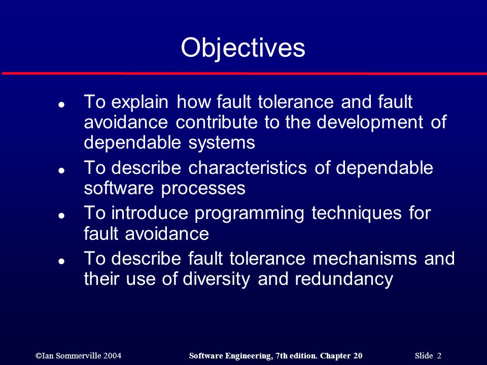 ©Ian Sommerville 2004Software Engineering, 7th edition. Chapter 20 Slide 2 Objectives l To explain how fault tolerance and fault avoidance contribute