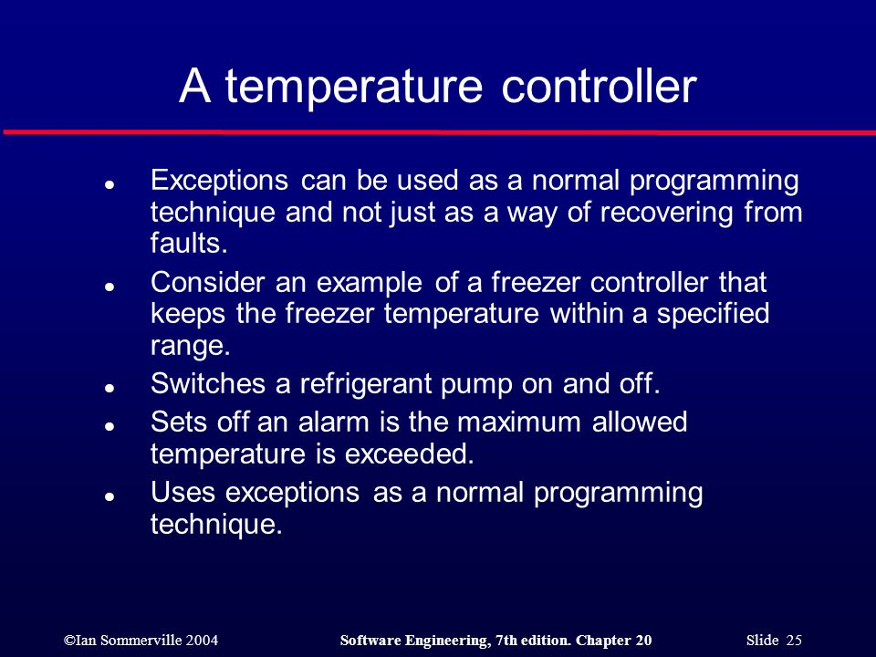 ©Ian Sommerville 2004Software Engineering, 7th edition. Chapter 20 Slide 25 A temperature controller l Exceptions can be used as a normal programming