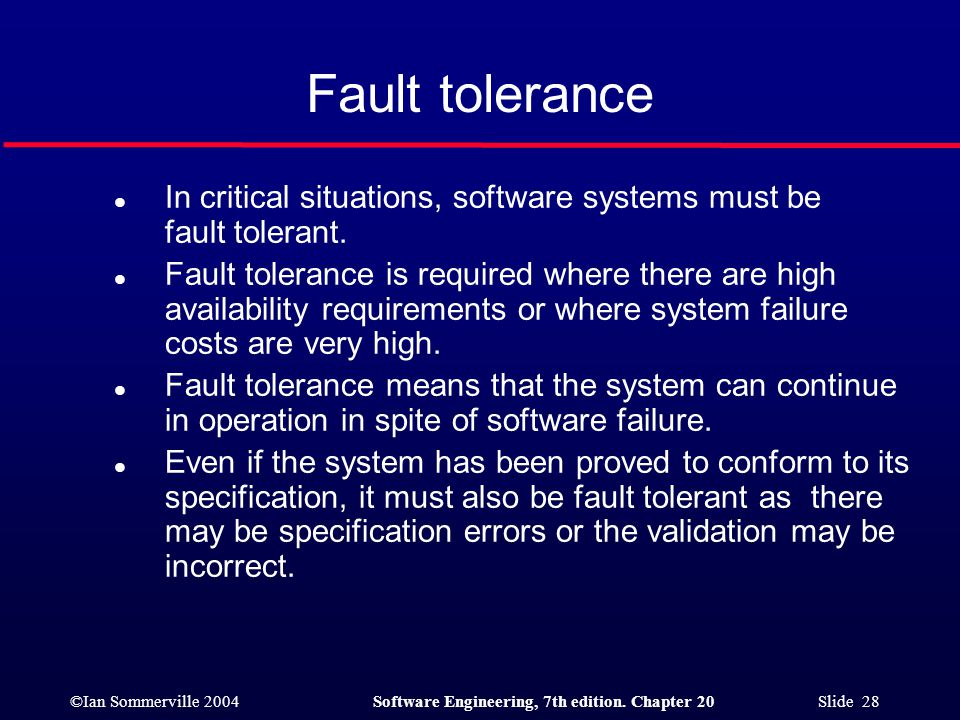 ©Ian Sommerville 2004Software Engineering, 7th edition. Chapter 20 Slide 28 Fault tolerance l In critical situations, software systems must be fault t