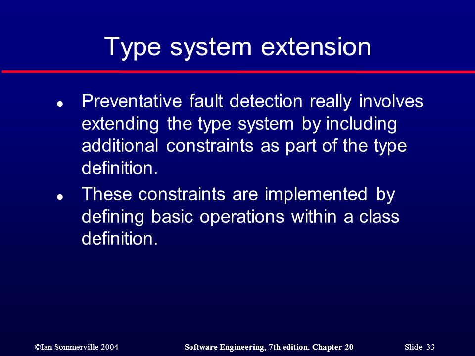 ©Ian Sommerville 2004Software Engineering, 7th edition. Chapter 20 Slide 33 l Preventative fault detection really involves extending the type system b