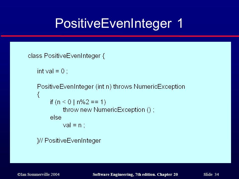 ©Ian Sommerville 2004Software Engineering, 7th edition. Chapter 20 Slide 34 PositiveEvenInteger 1
