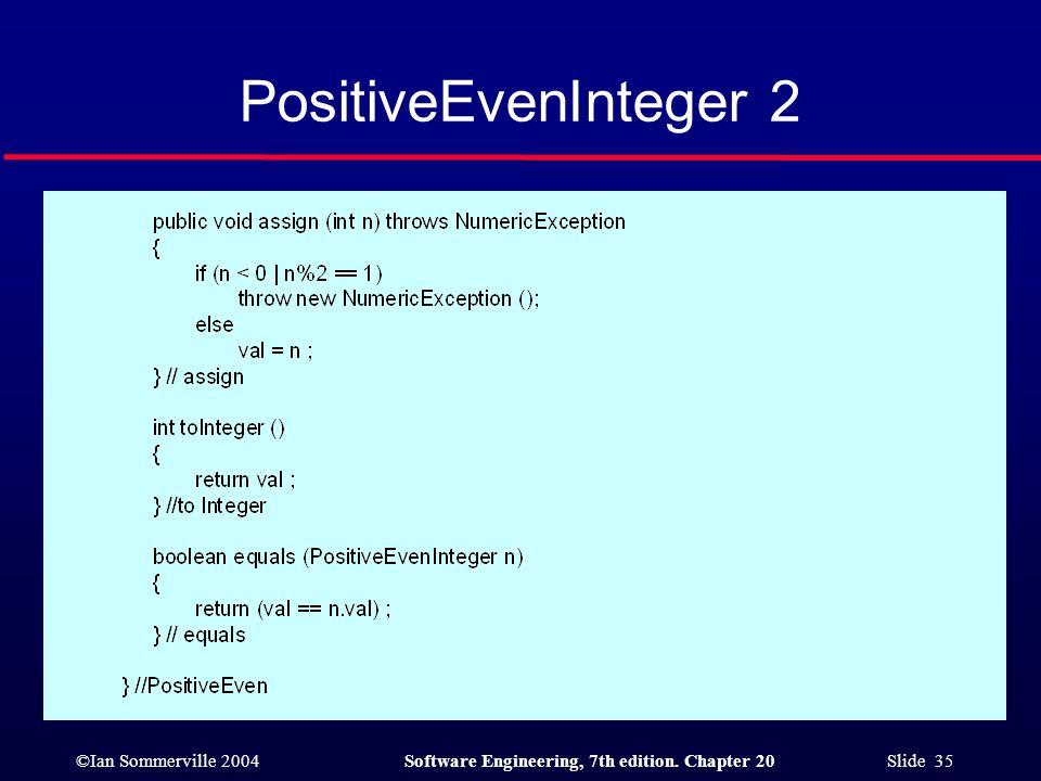 ©Ian Sommerville 2004Software Engineering, 7th edition. Chapter 20 Slide 35 PositiveEvenInteger 2