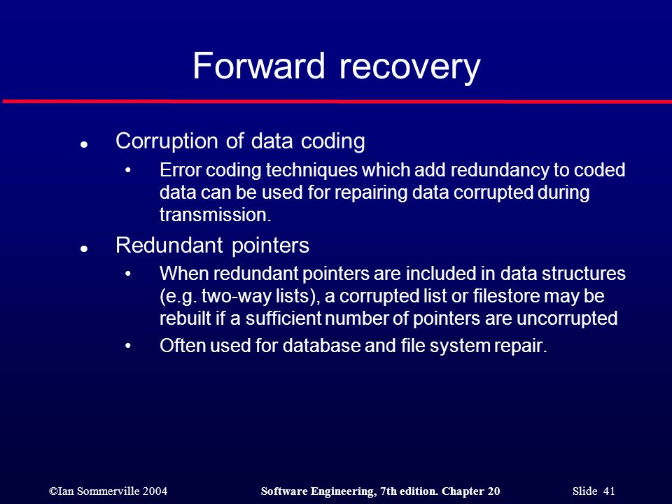©Ian Sommerville 2004Software Engineering, 7th edition. Chapter 20 Slide 41 l Corruption of data coding Error coding techniques which add redundancy t