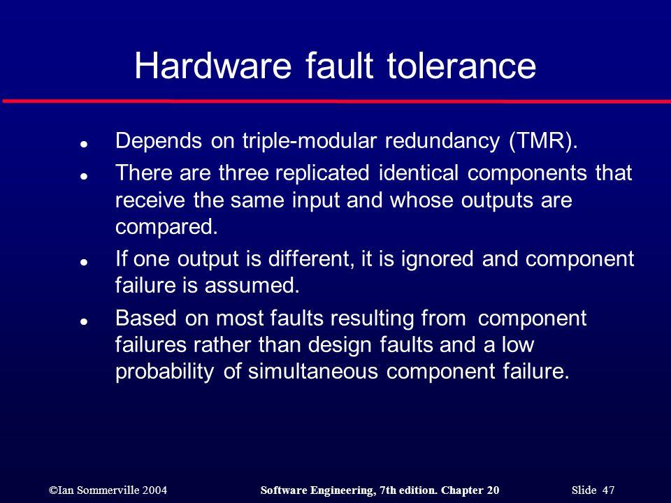 ©Ian Sommerville 2004Software Engineering, 7th edition. Chapter 20 Slide 47 Hardware fault tolerance l Depends on triple-modular redundancy (TMR). l T