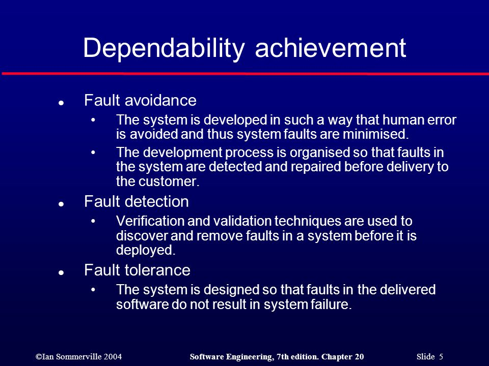 ©Ian Sommerville 2004Software Engineering, 7th edition. Chapter 20 Slide 5 Dependability achievement l Fault avoidance The system is developed in such