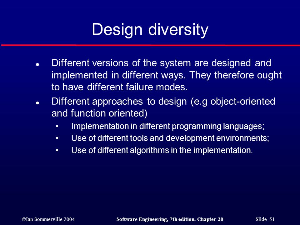 ©Ian Sommerville 2004Software Engineering, 7th edition. Chapter 20 Slide 51 Design diversity l Different versions of the system are designed and imple
