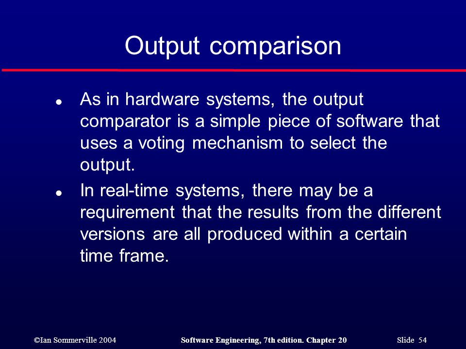 ©Ian Sommerville 2004Software Engineering, 7th edition. Chapter 20 Slide 54 Output comparison l As in hardware systems, the output comparator is a sim