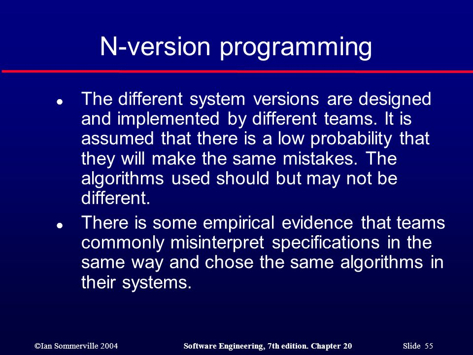 ©Ian Sommerville 2004Software Engineering, 7th edition. Chapter 20 Slide 55 N-version programming l The different system versions are designed and imp