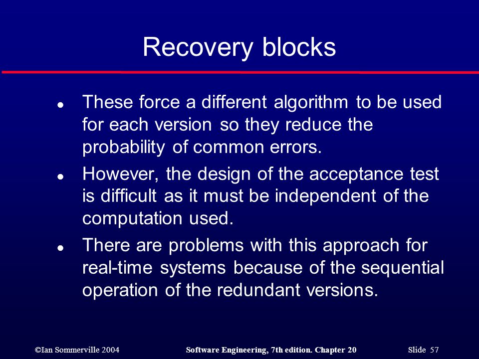 ©Ian Sommerville 2004Software Engineering, 7th edition. Chapter 20 Slide 57 Recovery blocks l These force a different algorithm to be used for each ve
