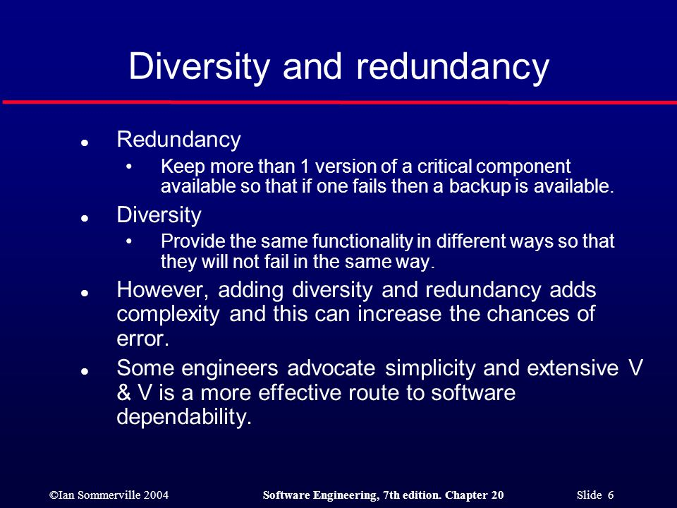 ©Ian Sommerville 2004Software Engineering, 7th edition. Chapter 20 Slide 6 Diversity and redundancy l Redundancy Keep more than 1 version of a critica