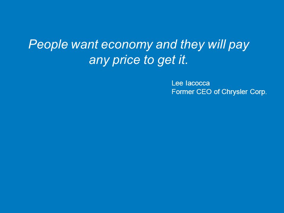 People want economy and they will pay any price to get it. Lee Iacocca Former CEO of Chrysler Corp.