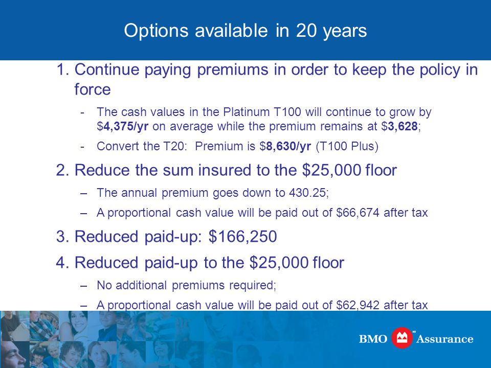 Options available in 20 years 1.Continue paying premiums in order to keep the policy in force -The cash values in the Platinum T100 will continue to grow by $4,375/yr on average while the premium remains at $3,628; -Convert the T20: Premium is $8,630/yr (T100 Plus) 2.Reduce the sum insured to the $25,000 floor –The annual premium goes down to 430.25; –A proportional cash value will be paid out of $66,674 after tax 3.Reduced paid-up: $166,250 4.Reduced paid-up to the $25,000 floor –No additional premiums required; –A proportional cash value will be paid out of $62,942 after tax