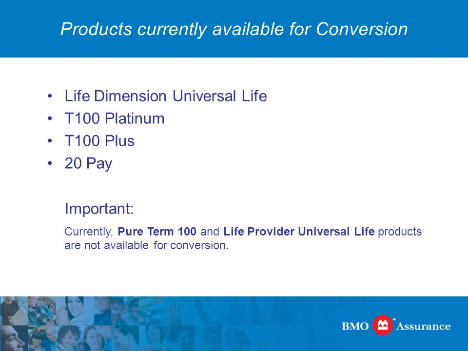 Products currently available for Conversion Life Dimension Universal Life T100 Platinum T100 Plus 20 Pay Important: Currently, Pure Term 100 and Life Provider Universal Life products are not available for conversion.