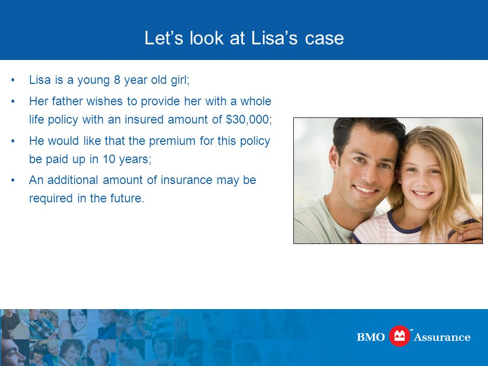 Let's look at Lisa's case Lisa is a young 8 year old girl; Her father wishes to provide her with a whole life policy with an insured amount of $30,000; He would like that the premium for this policy be paid up in 10 years; An additional amount of insurance may be required in the future.